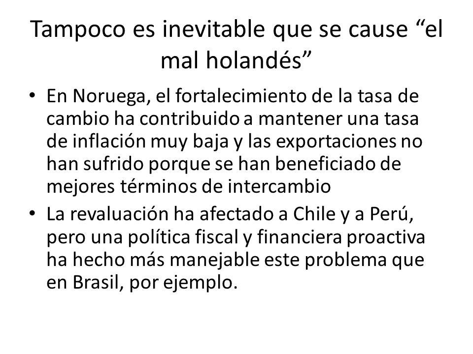 Tampoco es inevitable que se cause el mal holandés En Noruega, el fortalecimiento de la tasa de cambio ha contribuido a mantener una tasa de inflación muy baja y las exportaciones no han sufrido porque se han beneficiado de mejores términos de intercambio La revaluación ha afectado a Chile y a Perú, pero una política fiscal y financiera proactiva ha hecho más manejable este problema que en Brasil, por ejemplo.