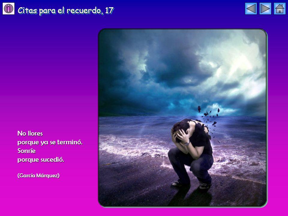 No llores porque ya se terminó. Sonríe porque sucedió. (García Márquez) Citas para el recuerdo, 17