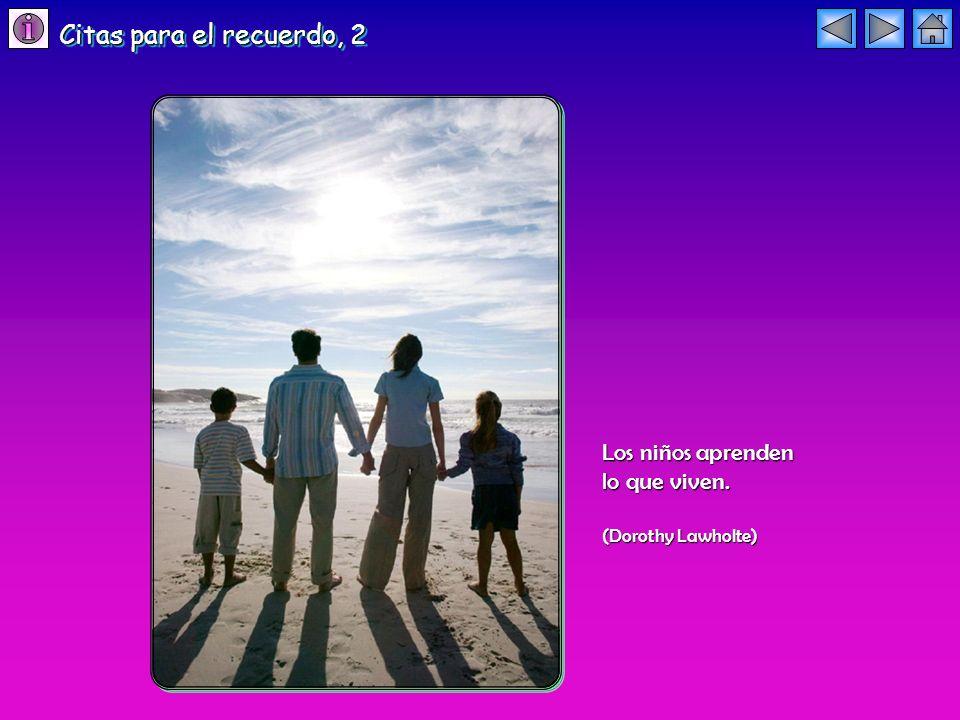Los niños aprenden lo que viven. (Dorothy Lawholte) Citas para el recuerdo, 2