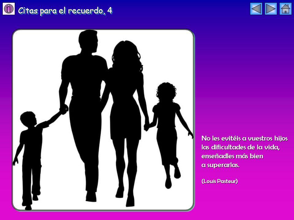 No les evitéis a vuestros hijos las dificultades de la vida, enseñadles más bien a superarlas. (Louis Pasteur) Citas para el recuerdo, 4