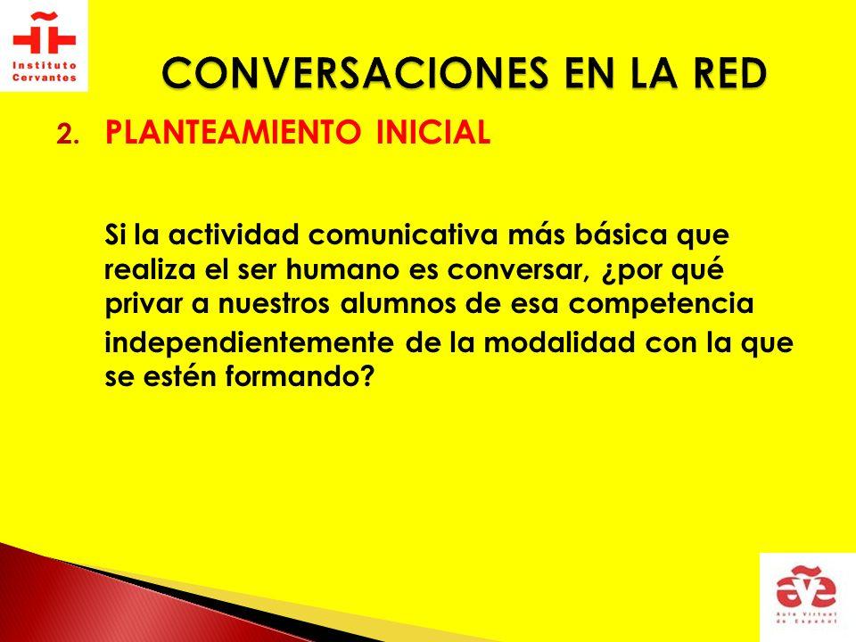 2. PLANTEAMIENTO INICIAL Si la actividad comunicativa más básica que realiza el ser humano es conversar, ¿por qué privar a nuestros alumnos de esa com