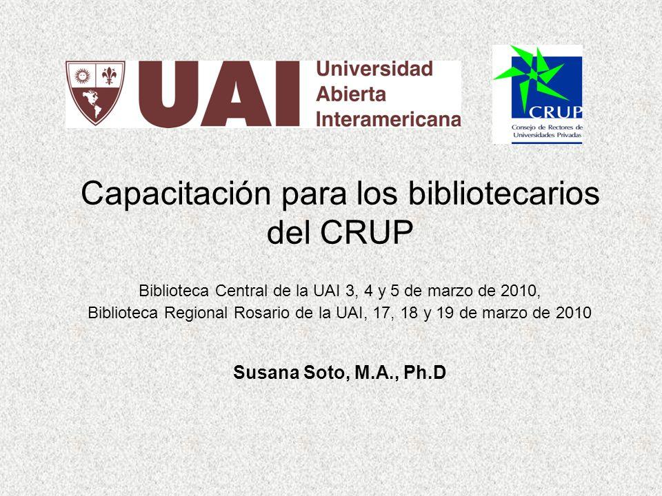 Capacitación para los bibliotecarios del CRUP Biblioteca Central de la UAI 3, 4 y 5 de marzo de 2010, Biblioteca Regional Rosario de la UAI, 17, 18 y 19 de marzo de 2010 Susana Soto, M.A., Ph.D