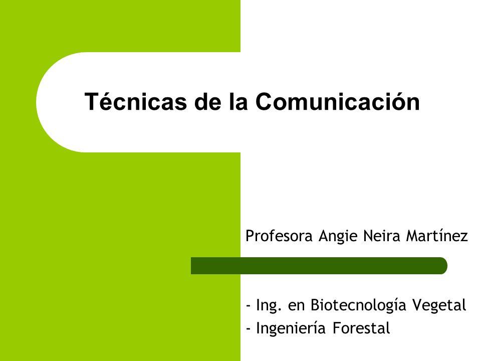 Técnicas de la Comunicación Profesora Angie Neira Martínez - Ing. en Biotecnología Vegetal - Ingeniería Forestal