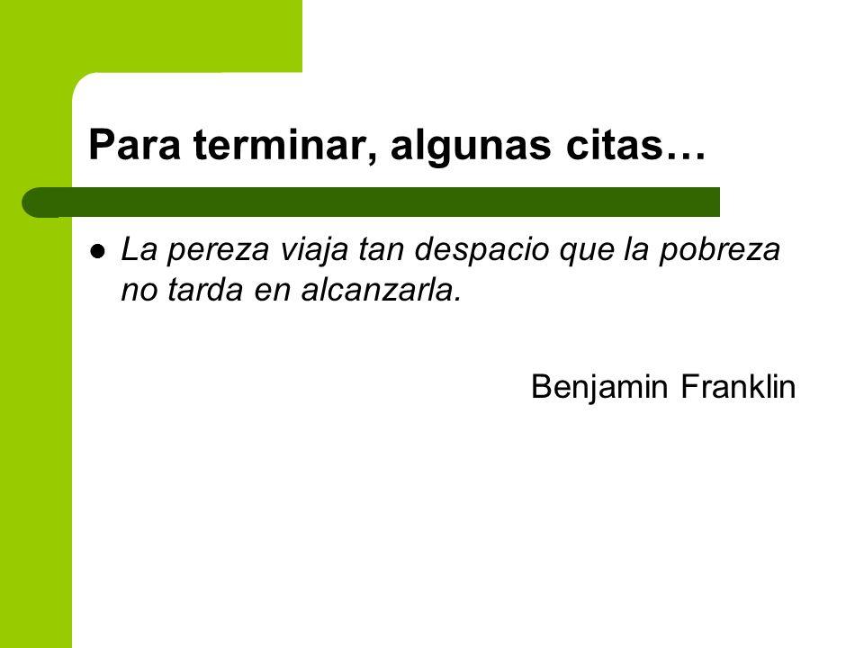 Para terminar, algunas citas… La pereza viaja tan despacio que la pobreza no tarda en alcanzarla. Benjamin Franklin