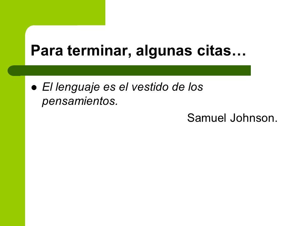 Para terminar, algunas citas… El lenguaje es el vestido de los pensamientos. Samuel Johnson.