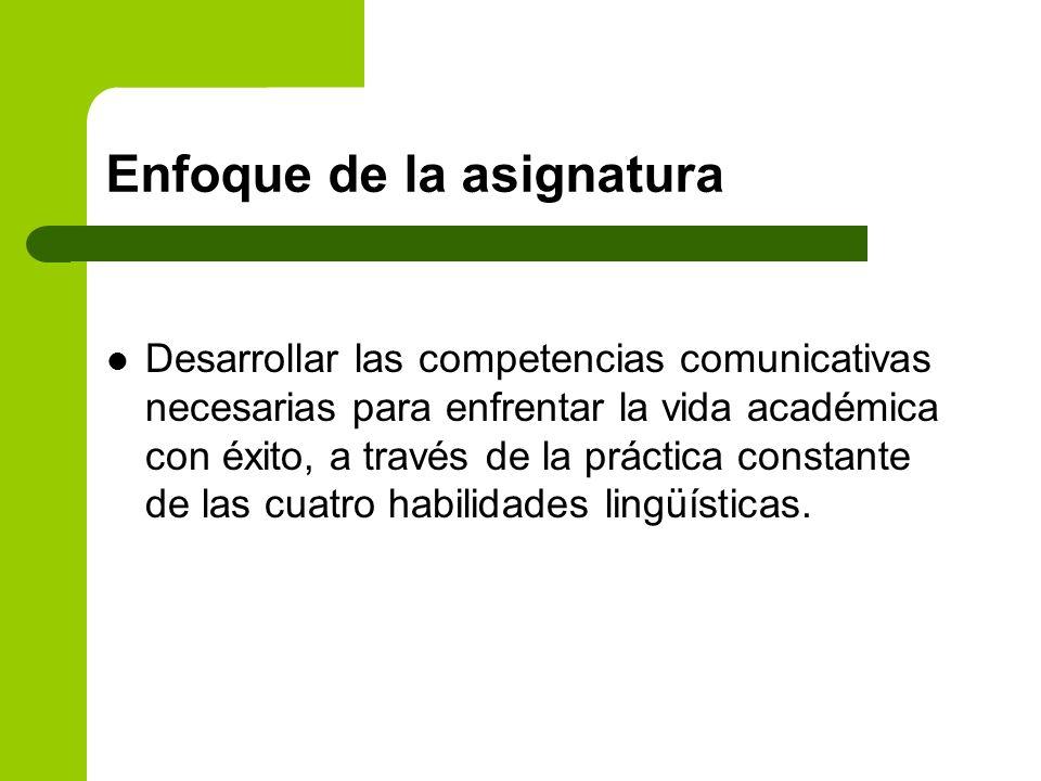 Enfoque de la asignatura Desarrollar las competencias comunicativas necesarias para enfrentar la vida académica con éxito, a través de la práctica con