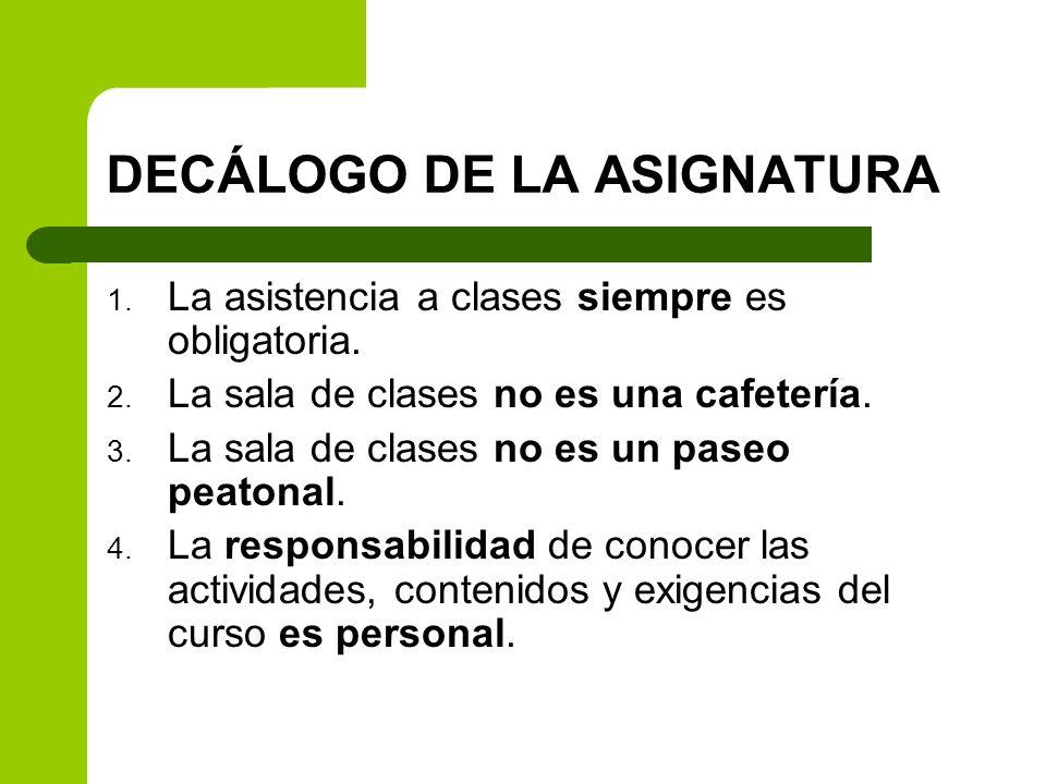 DECÁLOGO DE LA ASIGNATURA 1. La asistencia a clases siempre es obligatoria. 2. La sala de clases no es una cafetería. 3. La sala de clases no es un pa