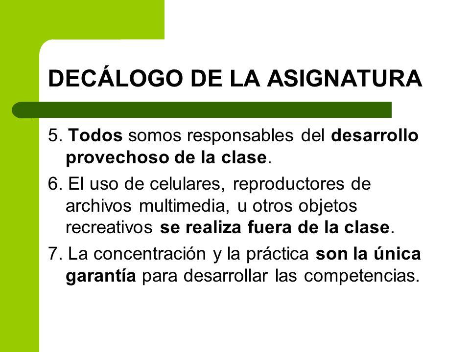 DECÁLOGO DE LA ASIGNATURA 5. Todos somos responsables del desarrollo provechoso de la clase. 6. El uso de celulares, reproductores de archivos multime