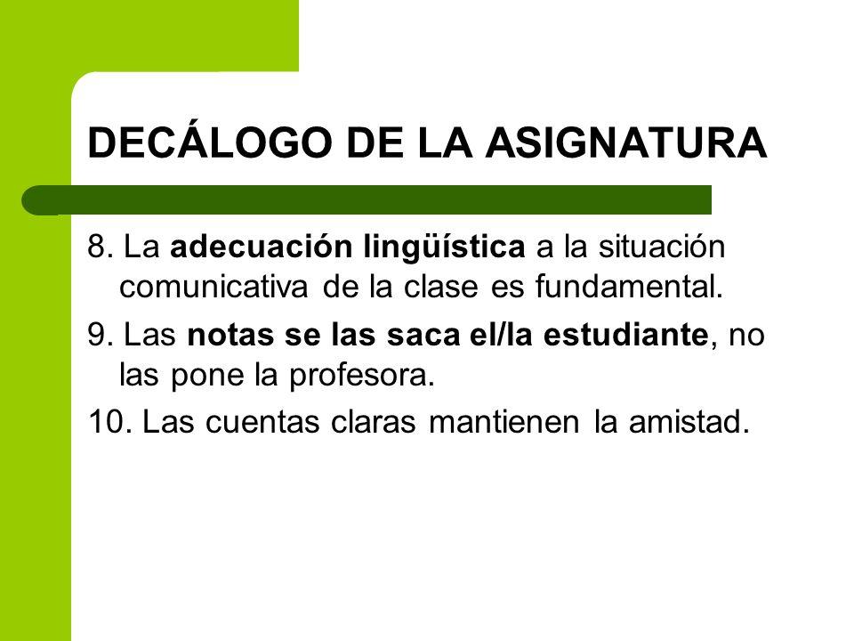 DECÁLOGO DE LA ASIGNATURA 8. La adecuación lingüística a la situación comunicativa de la clase es fundamental. 9. Las notas se las saca el/la estudian