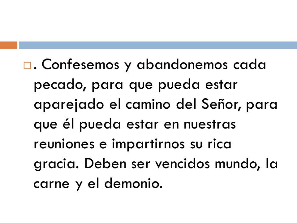 . Confesemos y abandonemos cada pecado, para que pueda estar aparejado el camino del Señor, para que él pueda estar en nuestras reuniones e impartirno