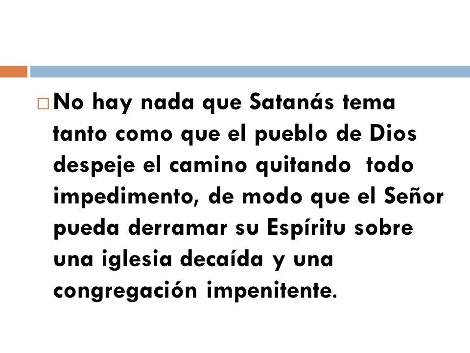 No hay nada que Satanás tema tanto como que el pueblo de Dios despeje el camino quitando todo impedimento, de modo que el Señor pueda derramar su Espí