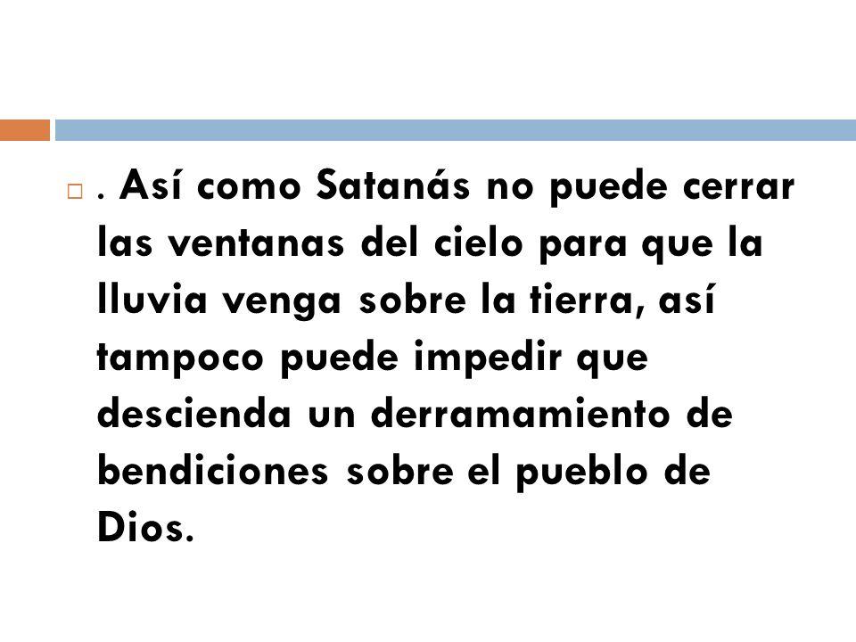 . Así como Satanás no puede cerrar las ventanas del cielo para que la lluvia venga sobre la tierra, así tampoco puede impedir que descienda un derrama