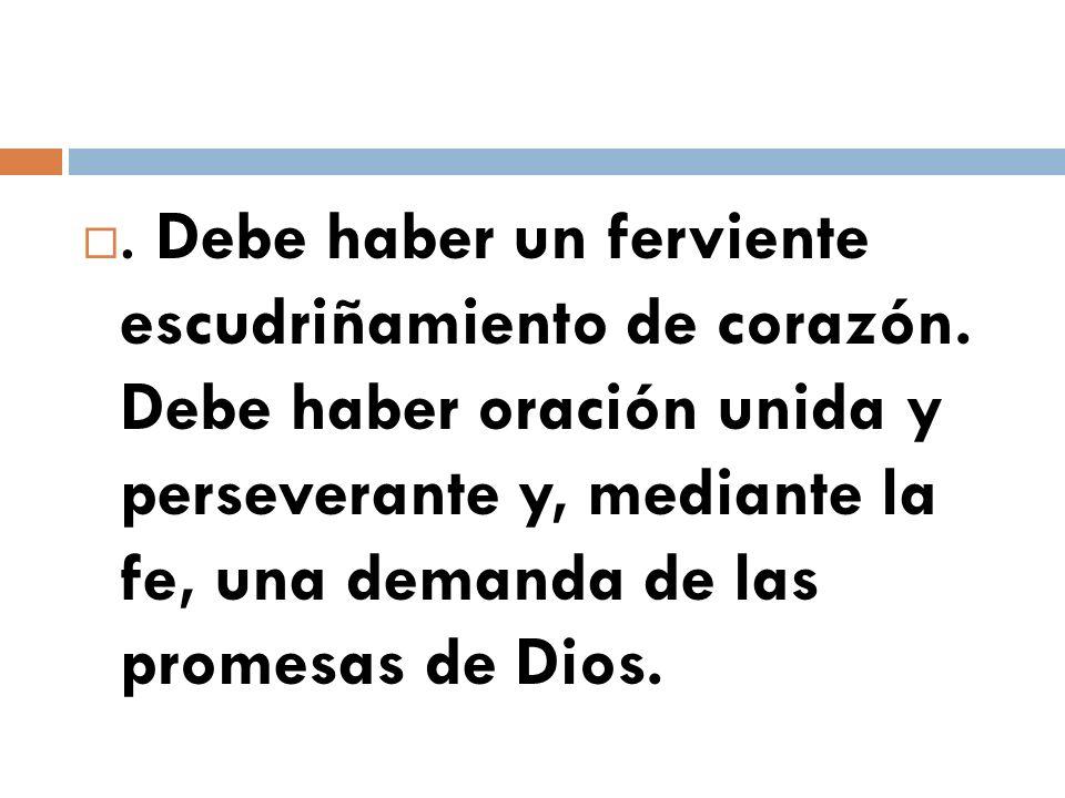 . Debe haber un ferviente escudriñamiento de corazón. Debe haber oración unida y perseverante y, mediante la fe, una demanda de las promesas de Dios.