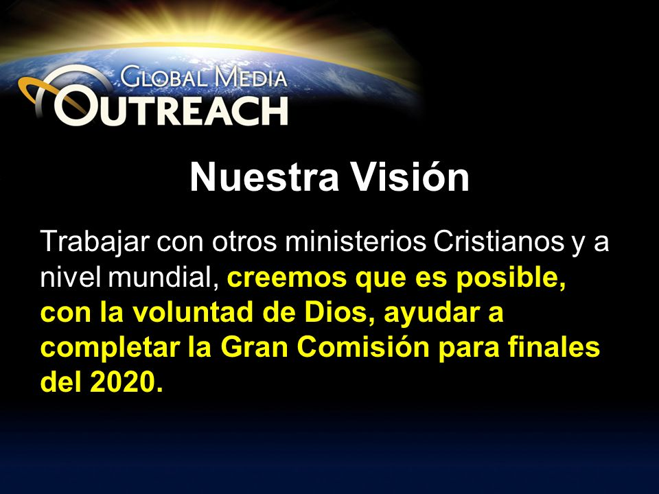 Nuestra Visión Trabajar con otros ministerios Cristianos y a nivel mundial, creemos que es posible, con la voluntad de Dios, ayudar a completar la Gra
