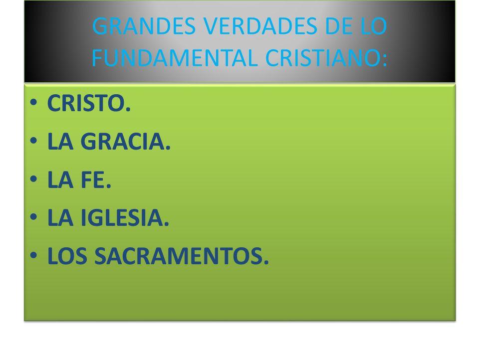 GRANDES VERDADES DE LO FUNDAMENTAL CRISTIANO: CRISTO. LA GRACIA. LA FE. LA IGLESIA. LOS SACRAMENTOS. CRISTO. LA GRACIA. LA FE. LA IGLESIA. LOS SACRAME