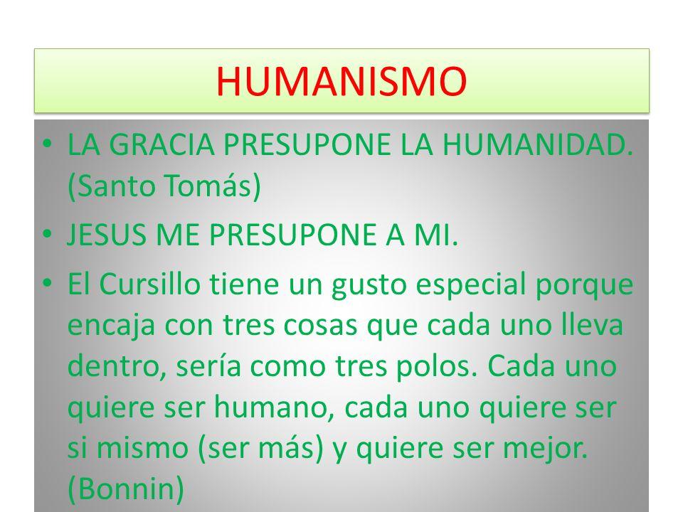 HUMANISMO LA GRACIA PRESUPONE LA HUMANIDAD. (Santo Tomás) JESUS ME PRESUPONE A MI. El Cursillo tiene un gusto especial porque encaja con tres cosas qu