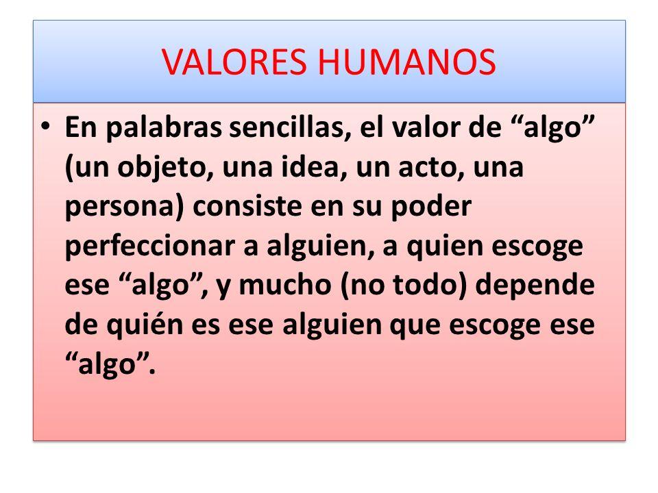 VALORES HUMANOS En palabras sencillas, el valor de algo (un objeto, una idea, un acto, una persona) consiste en su poder perfeccionar a alguien, a qui