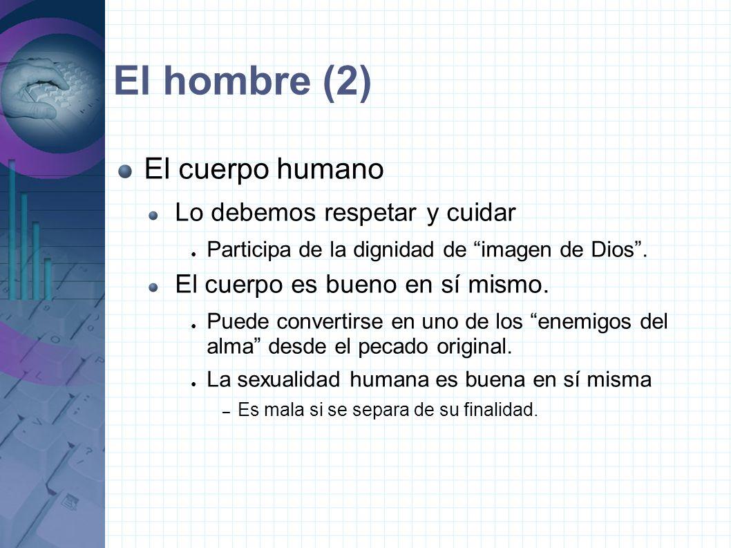 El hombre (2) El cuerpo humano Lo debemos respetar y cuidar Participa de la dignidad de imagen de Dios.
