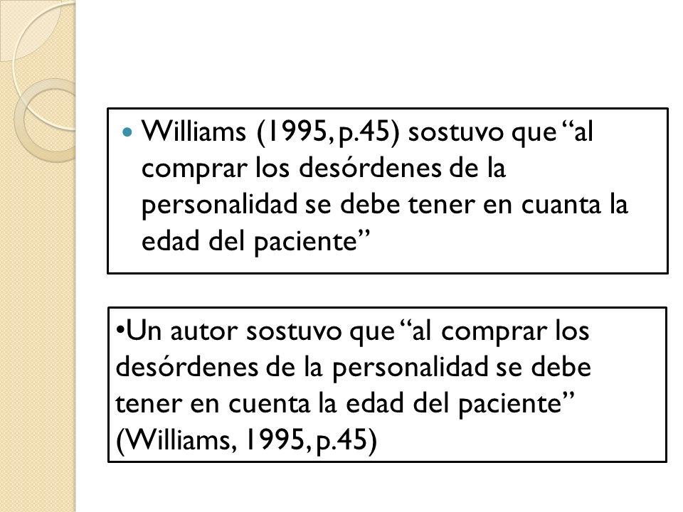 Williams (1995, p.45) sostuvo que al comprar los desórdenes de la personalidad se debe tener en cuanta la edad del paciente Un autor sostuvo que al comprar los desórdenes de la personalidad se debe tener en cuenta la edad del paciente (Williams, 1995, p.45)