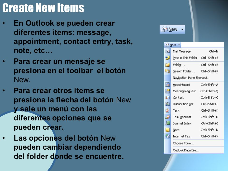Create New Items En Outlook se pueden crear diferentes items: message, appointment, contact entry, task, note, etc… Para crear un mensaje se presiona en el toolbar el botón New.