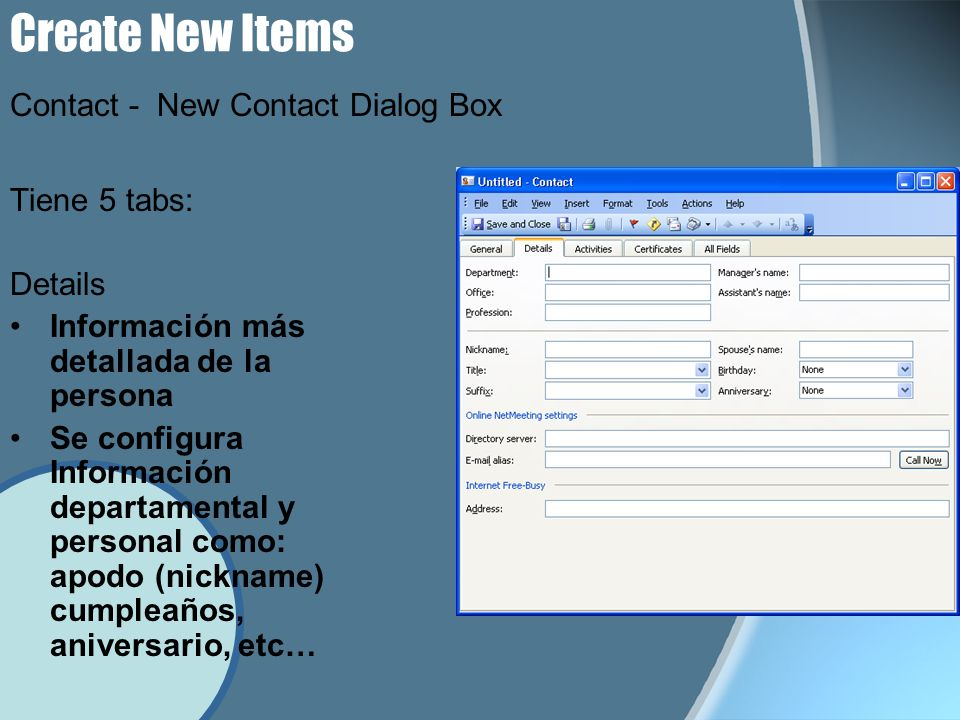Create New Items Tiene 5 tabs: Details Información más detallada de la persona Se configura Información departamental y personal como: apodo (nickname) cumpleaños, aniversario, etc… Contact - New Contact Dialog Box