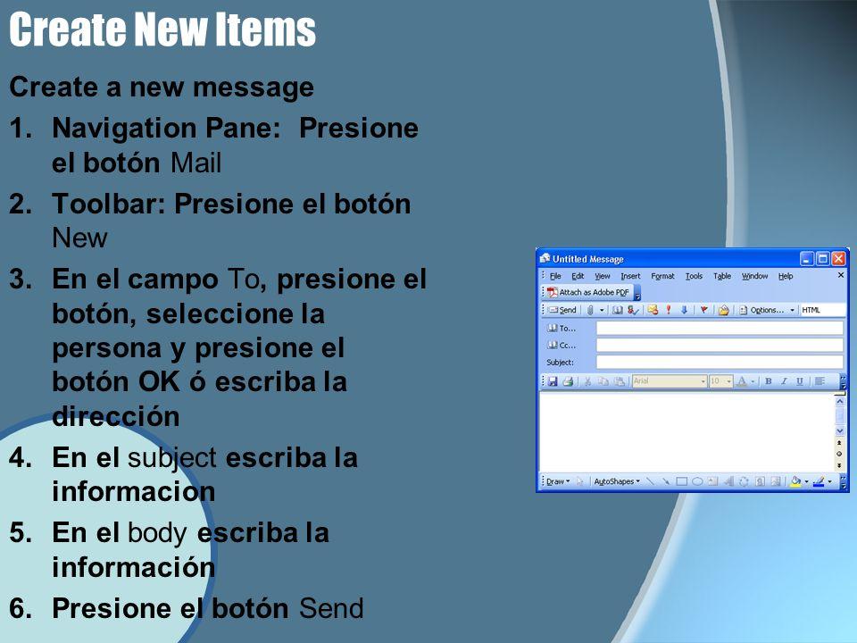 Create New Items Create a new message 1.Navigation Pane: Presione el botón Mail 2.Toolbar: Presione el botón New 3.En el campo To, presione el botón, seleccione la persona y presione el botón OK ó escriba la dirección 4.En el subject escriba la informacion 5.En el body escriba la información 6.Presione el botón Send
