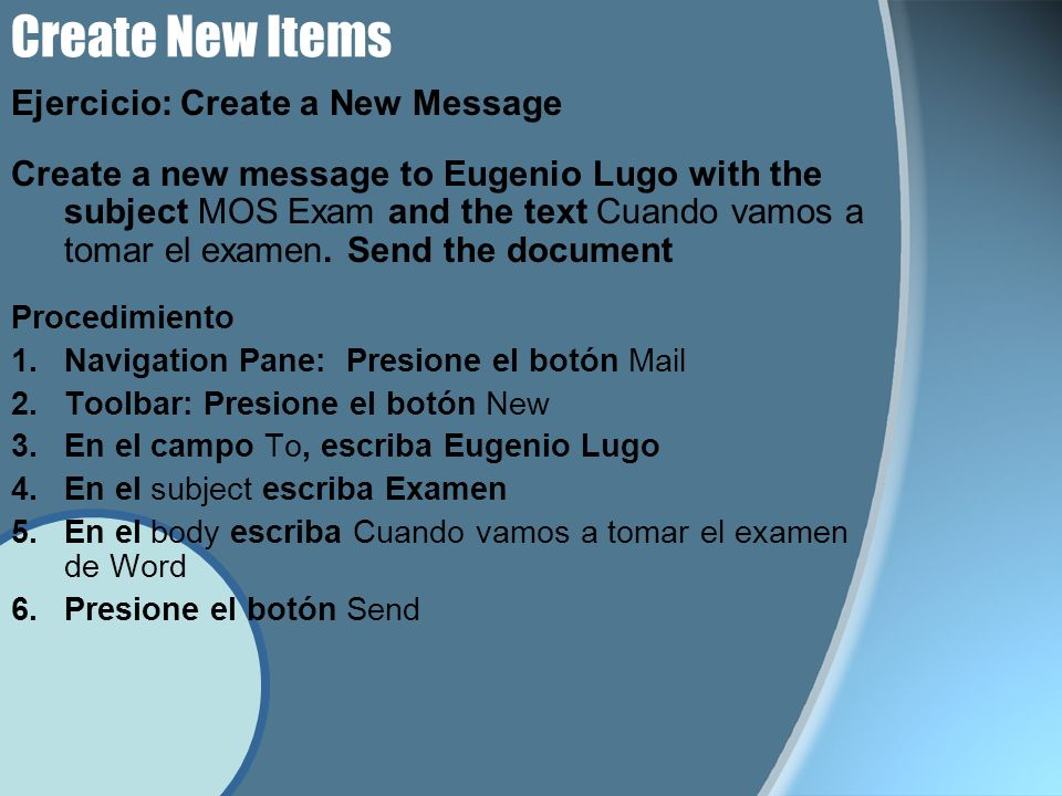 Create New Items Ejercicio: Create a New Message Create a new message to Eugenio Lugo with the subject MOS Exam and the text Cuando vamos a tomar el examen.
