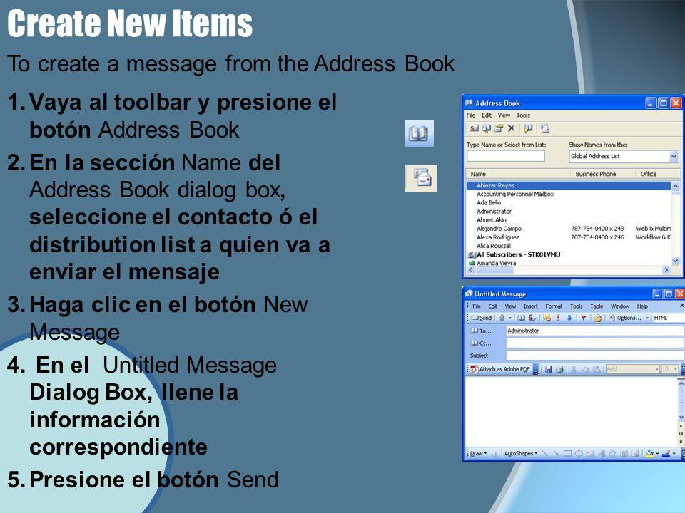 Create New Items 1.Vaya al toolbar y presione el botón Address Book 2.En la sección Name del Address Book dialog box, seleccione el contacto ó el distribution list a quien va a enviar el mensaje 3.Haga clic en el botón New Message 4.