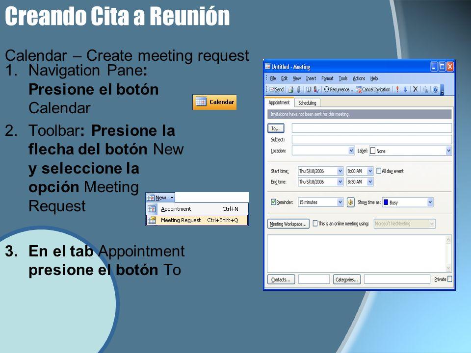 Creando Cita a Reunión 1.Navigation Pane: Presione el botón Calendar 2.Toolbar: Presione la flecha del botón New y seleccione la opción Meeting Request 3.En el tab Appointment presione el botón To Calendar – Create meeting request