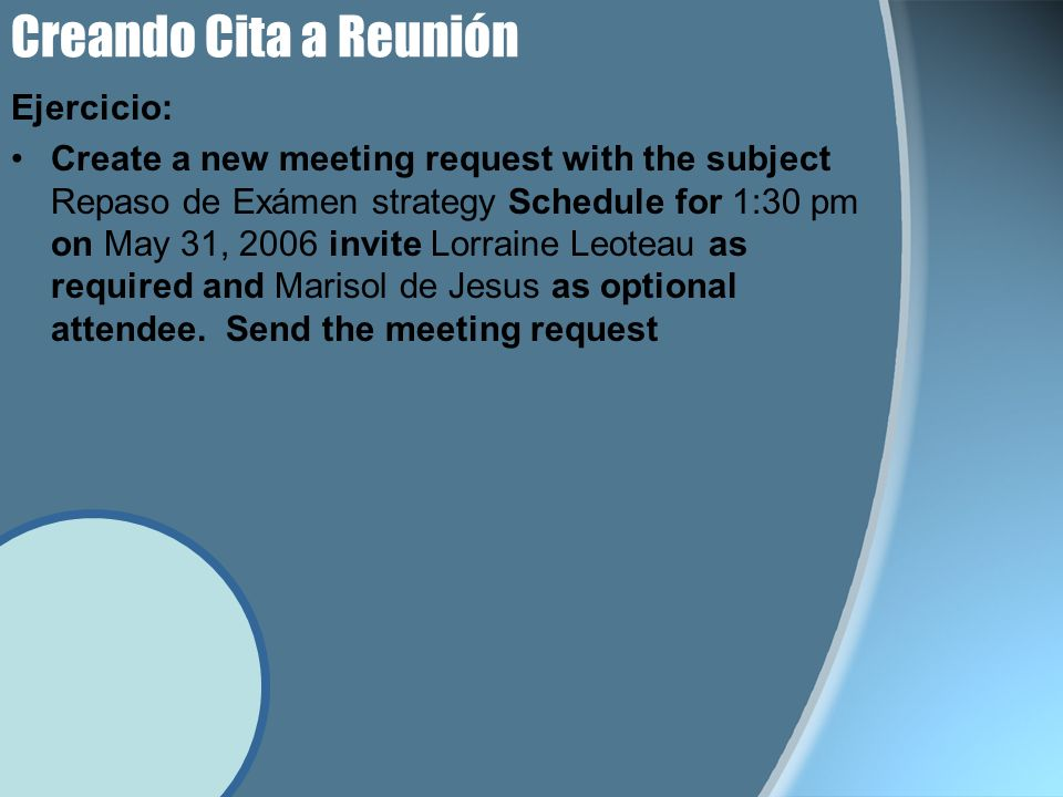 Ejercicio: Create a new meeting request with the subject Repaso de Exámen strategy Schedule for 1:30 pm on May 31, 2006 invite Lorraine Leoteau as required and Marisol de Jesus as optional attendee.