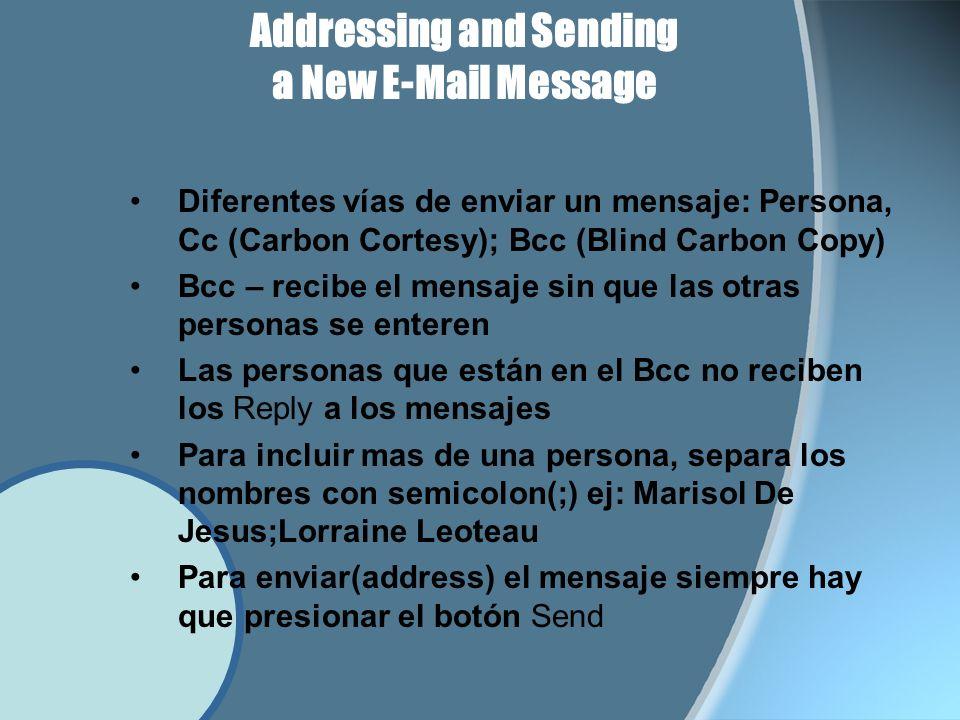 Addressing and Sending a New E-Mail Message Diferentes vías de enviar un mensaje: Persona, Cc (Carbon Cortesy); Bcc (Blind Carbon Copy) Bcc – recibe el mensaje sin que las otras personas se enteren Las personas que están en el Bcc no reciben los Reply a los mensajes Para incluir mas de una persona, separa los nombres con semicolon(;) ej: Marisol De Jesus;Lorraine Leoteau Para enviar(address) el mensaje siempre hay que presionar el botón Send