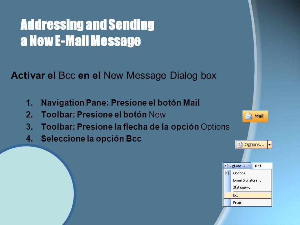 Addressing and Sending a New E-Mail Message Activar el Bcc en el New Message Dialog box 1.Navigation Pane: Presione el botón Mail 2.Toolbar: Presione el botón New 3.Toolbar: Presione la flecha de la opción Options 4.Seleccione la opción Bcc