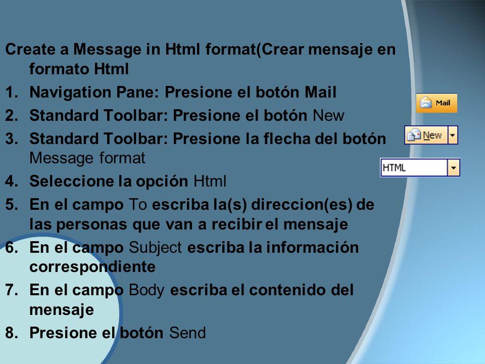 Create a Message in Html format(Crear mensaje en formato Html 1.Navigation Pane: Presione el botón Mail 2.Standard Toolbar: Presione el botón New 3.Standard Toolbar: Presione la flecha del botón Message format 4.Seleccione la opción Html 5.En el campo To escriba la(s) direccion(es) de las personas que van a recibir el mensaje 6.En el campo Subject escriba la información correspondiente 7.En el campo Body escriba el contenido del mensaje 8.Presione el botón Send
