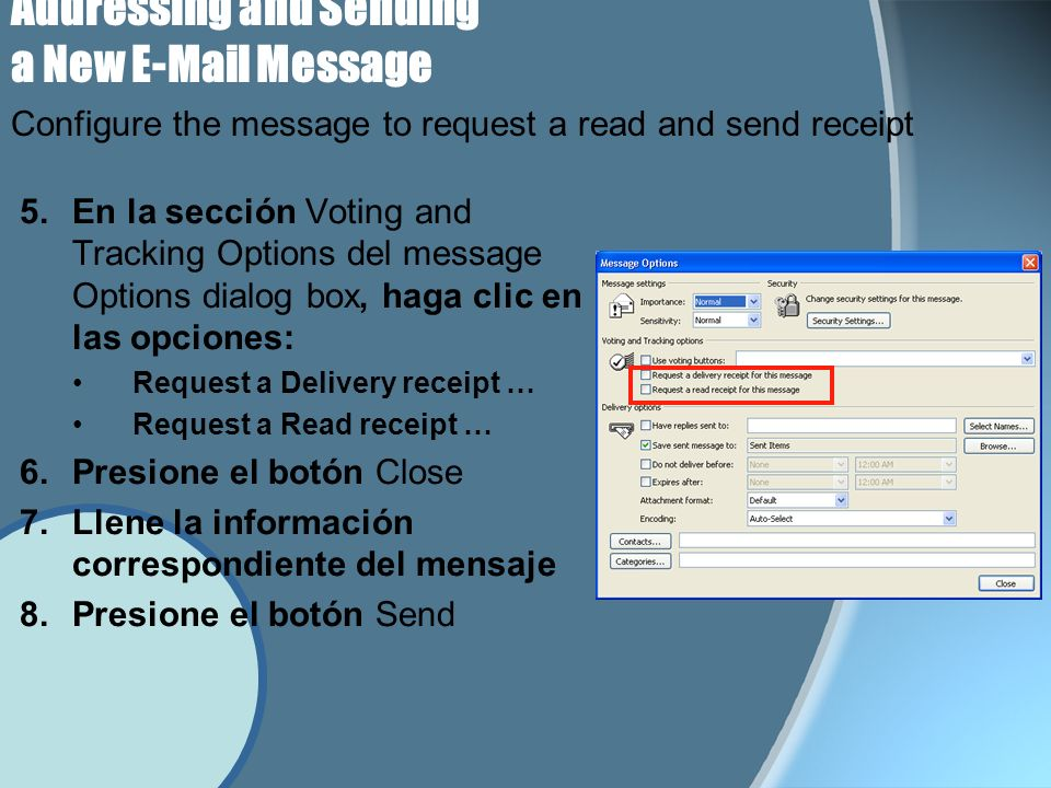 Addressing and Sending a New E-Mail Message 5.En la sección Voting and Tracking Options del message Options dialog box, haga clic en las opciones: Request a Delivery receipt … Request a Read receipt … 6.Presione el botón Close 7.Llene la información correspondiente del mensaje 8.Presione el botón Send Configure the message to request a read and send receipt