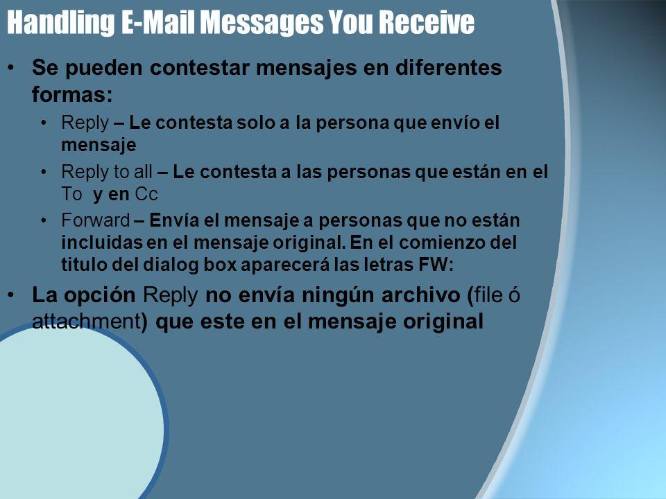 Handling E-Mail Messages You Receive Se pueden contestar mensajes en diferentes formas: Reply – Le contesta solo a la persona que envío el mensaje Reply to all – Le contesta a las personas que están en el To y en Cc Forward – Envía el mensaje a personas que no están incluidas en el mensaje original.