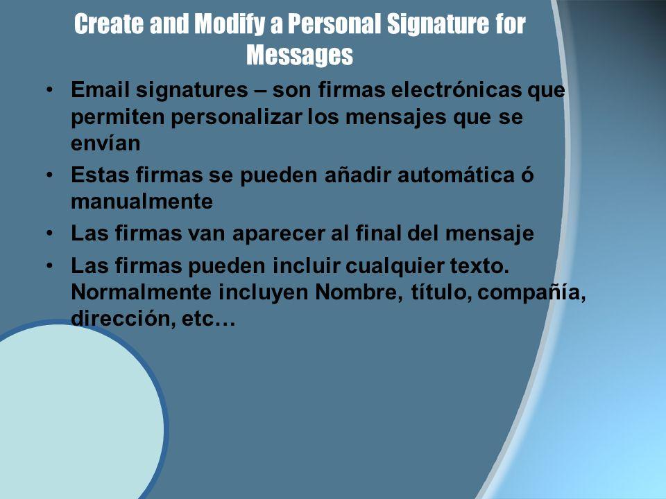 Create and Modify a Personal Signature for Messages Email signatures – son firmas electrónicas que permiten personalizar los mensajes que se envían Estas firmas se pueden añadir automática ó manualmente Las firmas van aparecer al final del mensaje Las firmas pueden incluir cualquier texto.