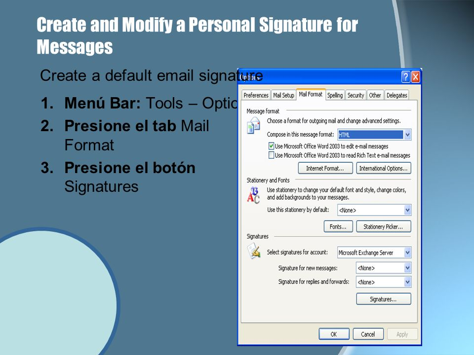 Create and Modify a Personal Signature for Messages 1.Menú Bar: Tools – Options 2.Presione el tab Mail Format 3.Presione el botón Signatures Create a default email signature