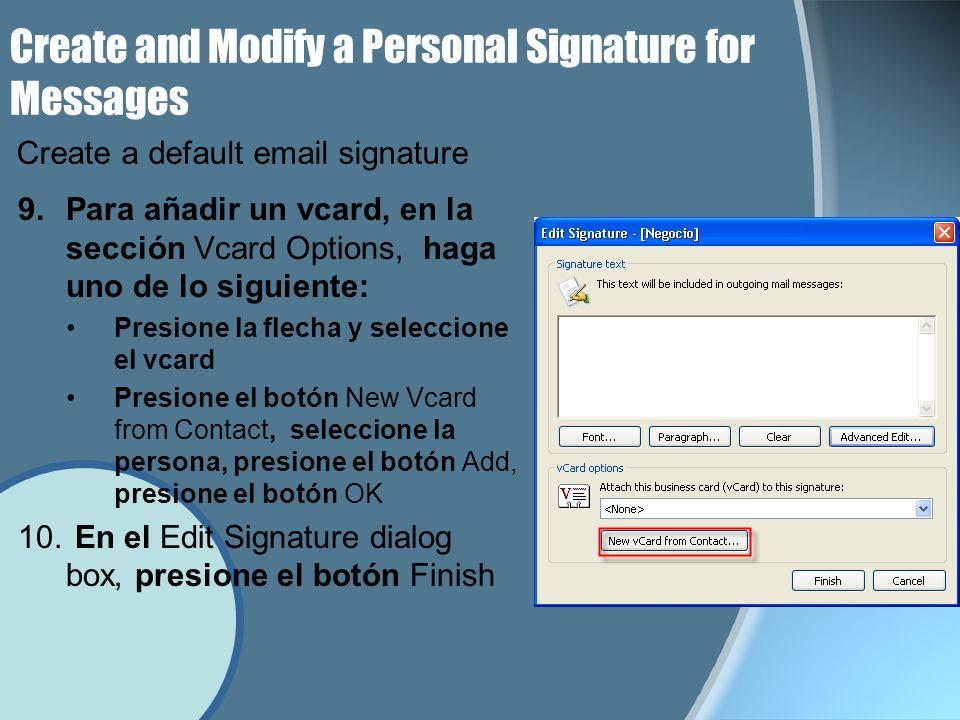 Create and Modify a Personal Signature for Messages 9.Para añadir un vcard, en la sección Vcard Options, haga uno de lo siguiente: Presione la flecha y seleccione el vcard Presione el botón New Vcard from Contact, seleccione la persona, presione el botón Add, presione el botón OK 10.