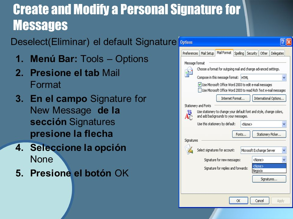 Create and Modify a Personal Signature for Messages 1.Menú Bar: Tools – Options 2.Presione el tab Mail Format 3.En el campo Signature for New Message de la sección Signatures presione la flecha 4.Seleccione la opción None 5.Presione el botón OK Deselect(Eliminar) el default Signature