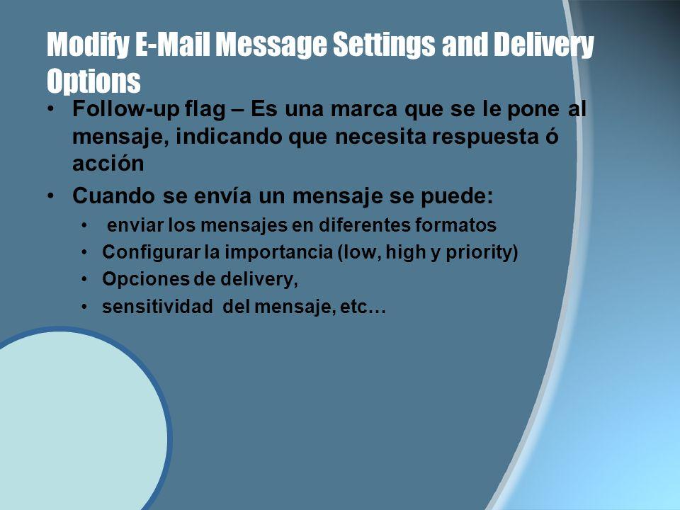 Modify E-Mail Message Settings and Delivery Options Follow-up flag – Es una marca que se le pone al mensaje, indicando que necesita respuesta ó acción Cuando se envía un mensaje se puede: enviar los mensajes en diferentes formatos Configurar la importancia (low, high y priority) Opciones de delivery, sensitividad del mensaje, etc…