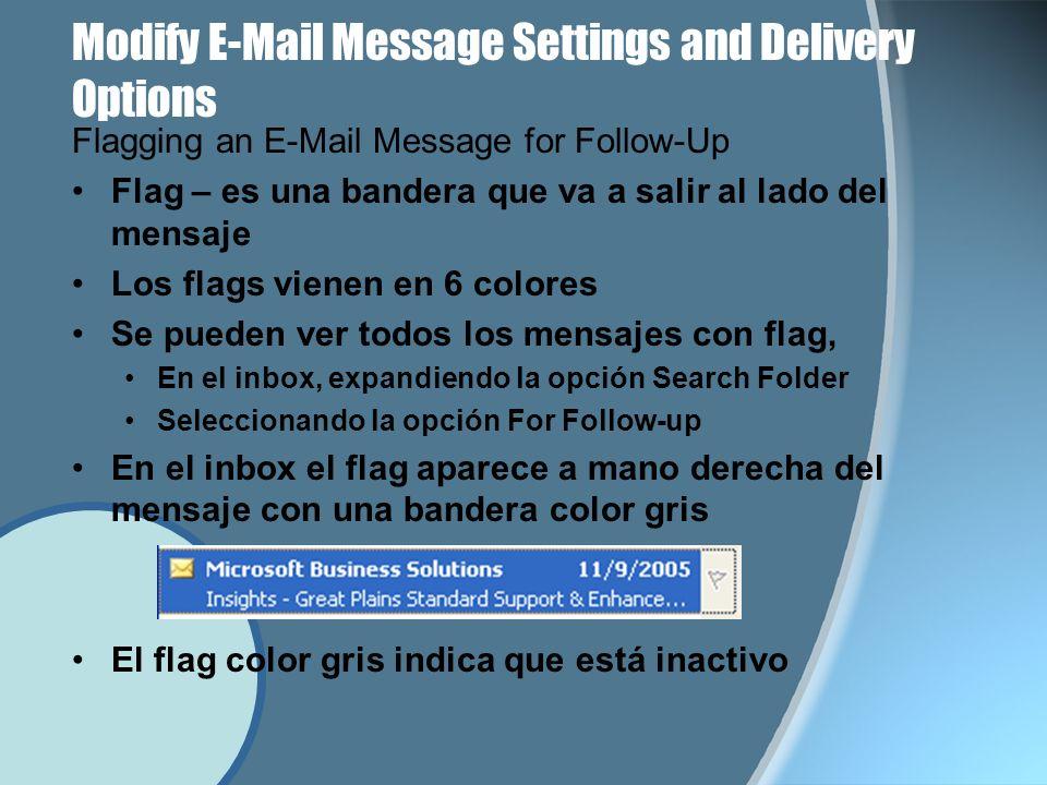 Modify E-Mail Message Settings and Delivery Options Flagging an E-Mail Message for Follow-Up Flag – es una bandera que va a salir al lado del mensaje Los flags vienen en 6 colores Se pueden ver todos los mensajes con flag, En el inbox, expandiendo la opción Search Folder Seleccionando la opción For Follow-up En el inbox el flag aparece a mano derecha del mensaje con una bandera color gris El flag color gris indica que está inactivo