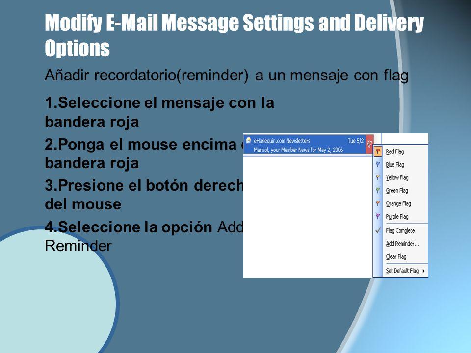 Modify E-Mail Message Settings and Delivery Options 1.Seleccione el mensaje con la bandera roja 2.Ponga el mouse encima de la bandera roja 3.Presione el botón derecho del mouse 4.Seleccione la opción Add Reminder Añadir recordatorio(reminder) a un mensaje con flag