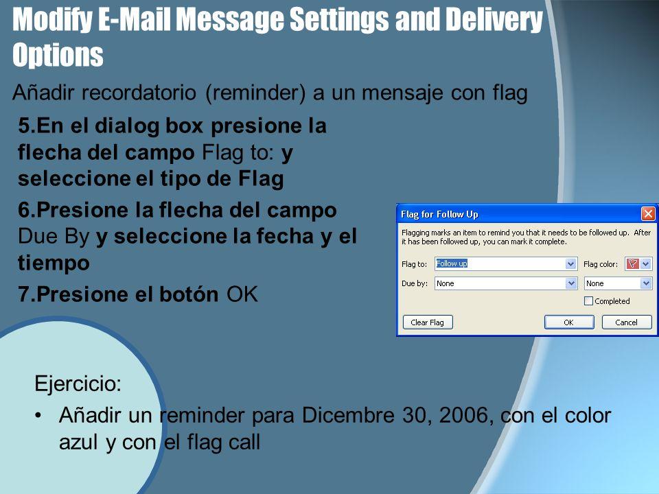 Modify E-Mail Message Settings and Delivery Options 5.En el dialog box presione la flecha del campo Flag to: y seleccione el tipo de Flag 6.Presione la flecha del campo Due By y seleccione la fecha y el tiempo 7.Presione el botón OK Añadir recordatorio (reminder) a un mensaje con flag Ejercicio: Añadir un reminder para Dicembre 30, 2006, con el color azul y con el flag call
