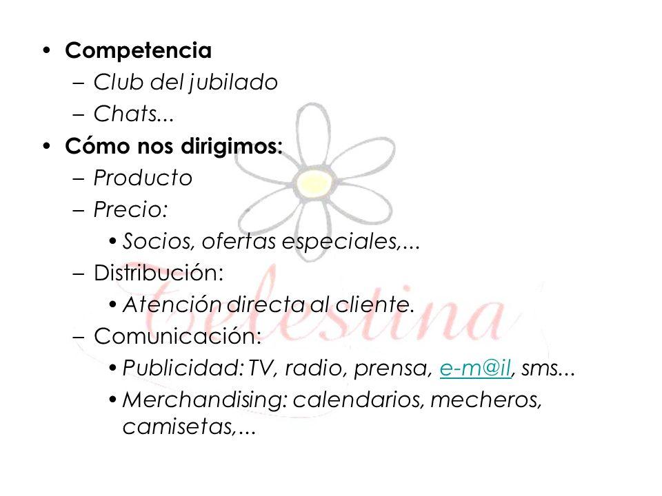 Competencia –Club del jubilado –Chats... Cómo nos dirigimos: –Producto –Precio: Socios, ofertas especiales,... –Distribución: Atención directa al clie