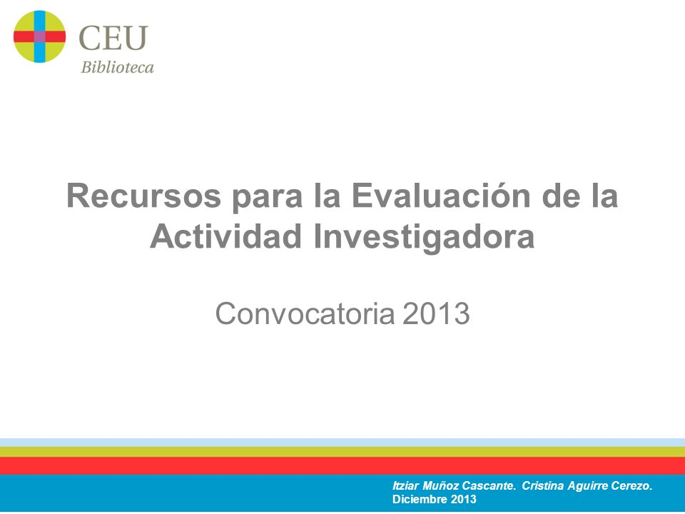 Recursos para la Evaluación de la Actividad Investigadora Convocatoria 2013 Itziar Muñoz Cascante. Cristina Aguirre Cerezo. Diciembre 2013