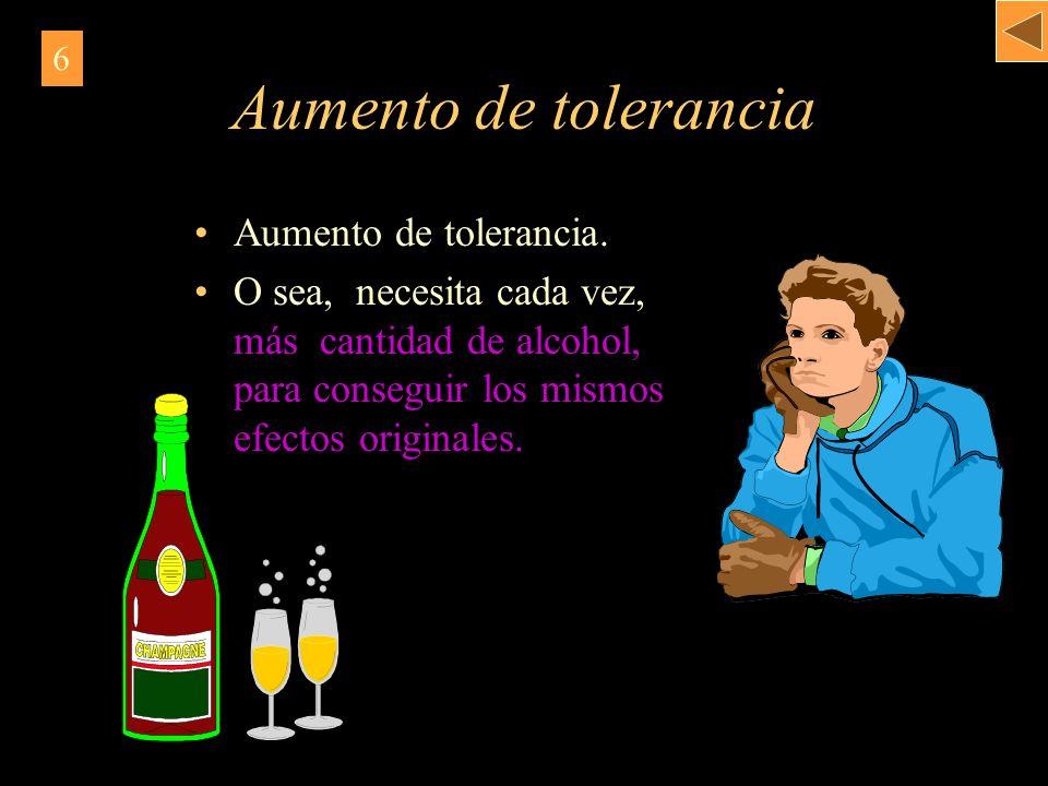 Aumento de tolerancia Aumento de tolerancia. O sea, necesita cada vez, más cantidad de alcohol, para conseguir los mismos efectos originales. 6