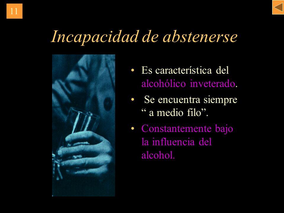 Incapacidad de abstenerse Es característica del alcohólico inveterado. Se encuentra siempre a medio filo. Constantemente bajo la influencia del alcoho