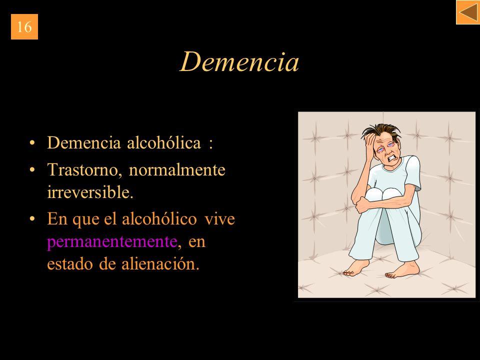Demencia Demencia alcohólica : Trastorno, normalmente irreversible. En que el alcohólico vive permanentemente, en estado de alienación. 16