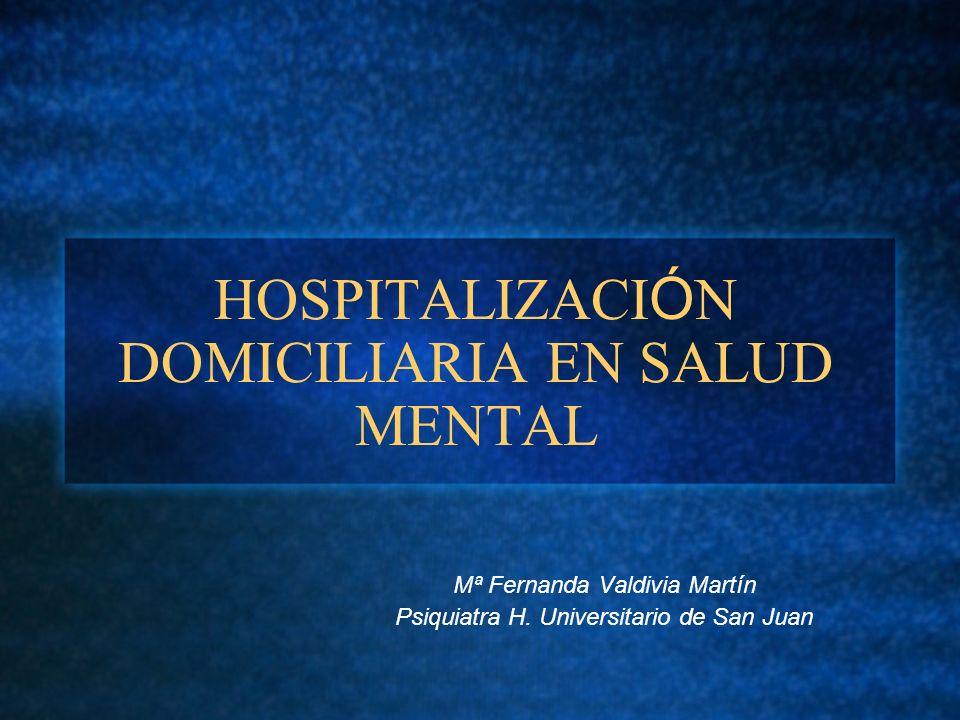 HOSPITALIZACI Ó N DOMICILIARIA EN SALUD MENTAL Mª Fernanda Valdivia Martín Psiquiatra H. Universitario de San Juan