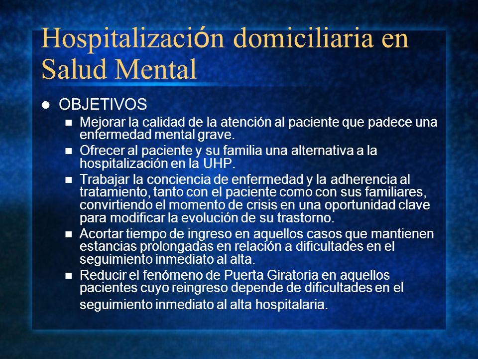 Hospitalizaci ó n domiciliaria en Salud Mental OBJETIVOS Mejorar la calidad de la atención al paciente que padece una enfermedad mental grave. Ofrecer